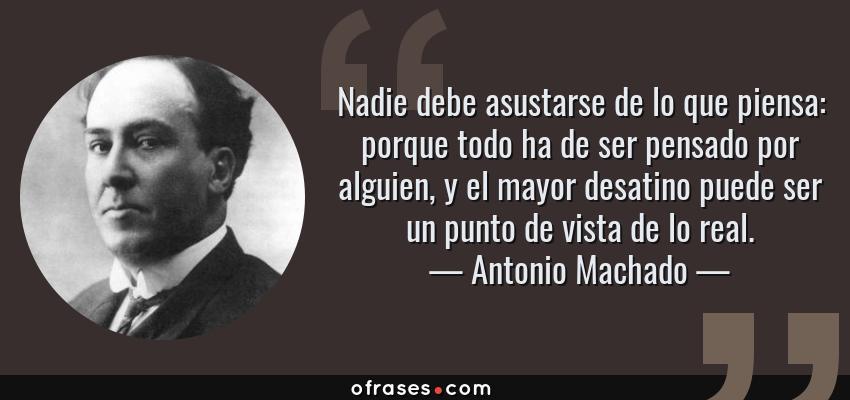 Frases de Antonio Machado - Nadie debe asustarse de lo que piensa: porque todo ha de ser pensado por alguien, y el mayor desatino puede ser un punto de vista de lo real.