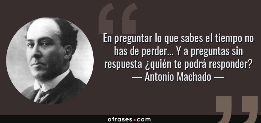 Frases de Antonio Machado - En preguntar lo que sabes el tiempo no has de perder... Y a preguntas sin respuesta ¿quién te podrá responder?