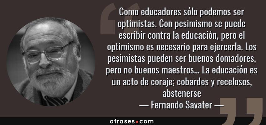 Frases de Fernando Savater - Como educadores sólo podemos ser optimistas. Con pesimismo se puede escribir contra la educación, pero el optimismo es necesario para ejercerla. Los pesimistas pueden ser buenos domadores, pero no buenos maestros... La educación es un acto de coraje; cobardes y recelosos, abstenerse