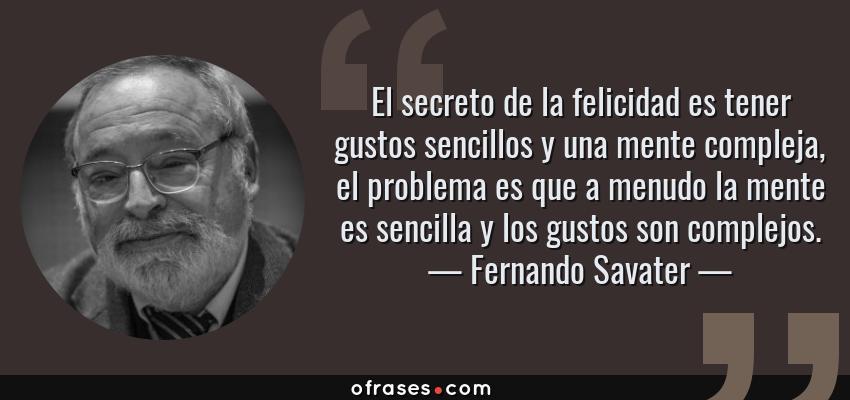 Frases de Fernando Savater - El secreto de la felicidad es tener gustos sencillos y una mente compleja, el problema es que a menudo la mente es sencilla y los gustos son complejos.