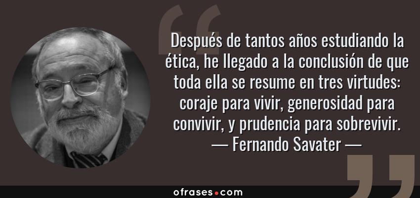 Frases de Fernando Savater - Después de tantos años estudiando la ética, he llegado a la conclusión de que toda ella se resume en tres virtudes: coraje para vivir, generosidad para convivir, y prudencia para sobrevivir.