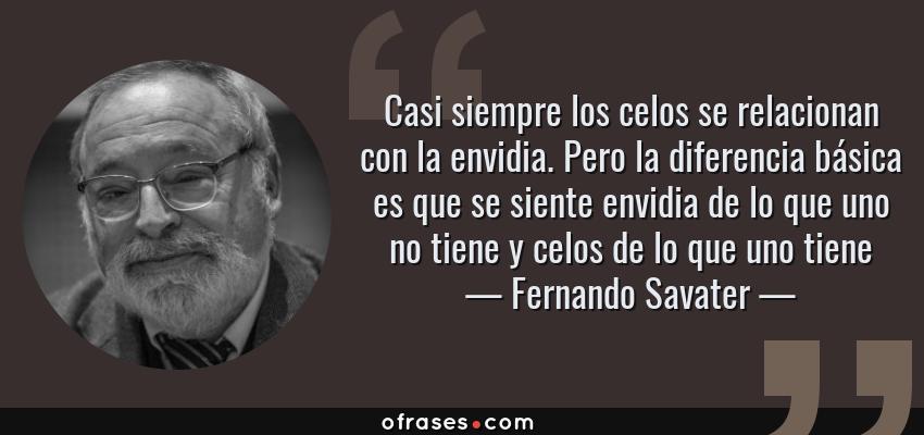 Frases de Fernando Savater - Casi siempre los celos se relacionan con la envidia. Pero la diferencia básica es que se siente envidia de lo que uno no tiene y celos de lo que uno tiene
