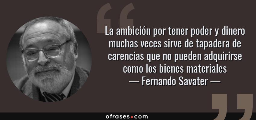 Frases de Fernando Savater - La ambición por tener poder y dinero muchas veces sirve de tapadera de carencias que no pueden adquirirse como los bienes materiales