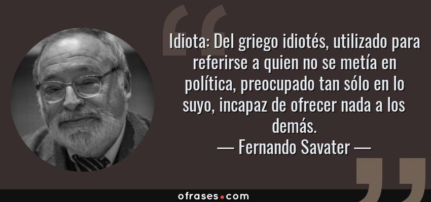 Frases de Fernando Savater - Idiota: Del griego idiotés, utilizado para referirse a quien no se metía en política, preocupado tan sólo en lo suyo, incapaz de ofrecer nada a los demás.