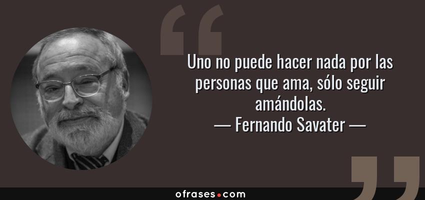 Frases de Fernando Savater - Uno no puede hacer nada por las personas que ama, sólo seguir amándolas.