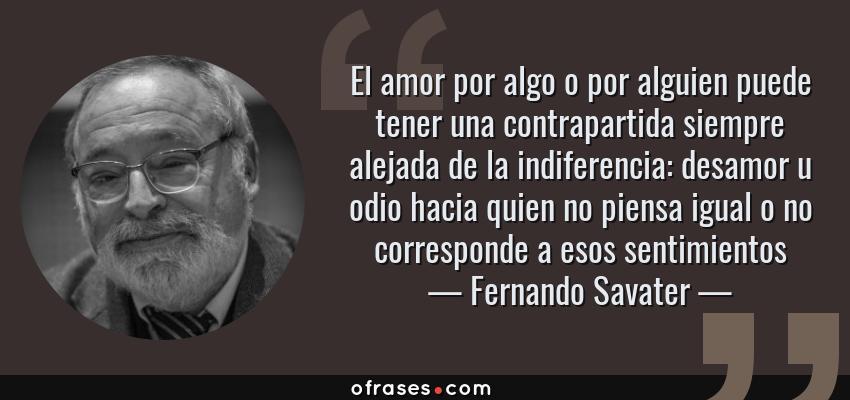 Frases de Fernando Savater - El amor por algo o por alguien puede tener una contrapartida siempre alejada de la indiferencia: desamor u odio hacia quien no piensa igual o no corresponde a esos sentimientos