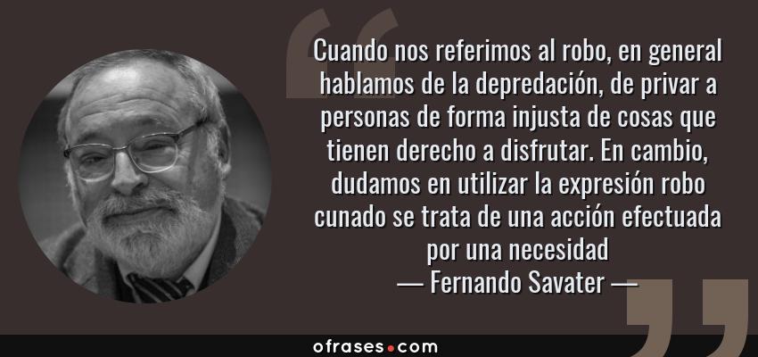 Frases de Fernando Savater - Cuando nos referimos al robo, en general hablamos de la depredación, de privar a personas de forma injusta de cosas que tienen derecho a disfrutar. En cambio, dudamos en utilizar la expresión robo cunado se trata de una acción efectuada por una necesidad