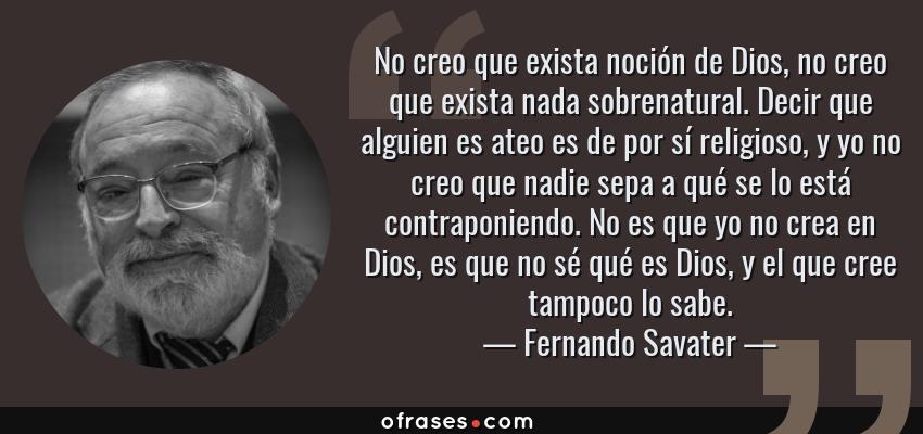 Frases de Fernando Savater - No creo que exista noción de Dios, no creo que exista nada sobrenatural. Decir que alguien es ateo es de por sí religioso, y yo no creo que nadie sepa a qué se lo está contraponiendo. No es que yo no crea en Dios, es que no sé qué es Dios, y el que cree tampoco lo sabe.