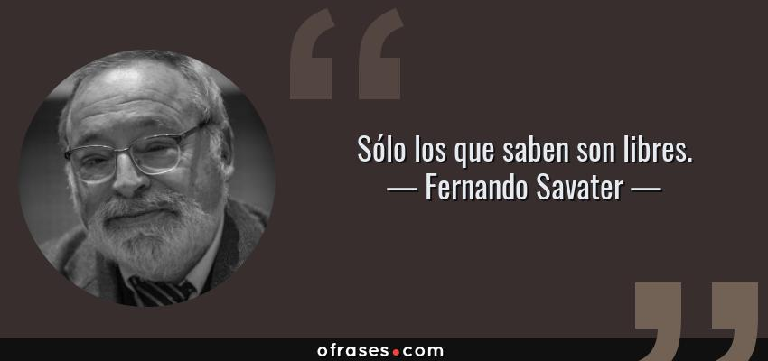 Frases de Fernando Savater - Sólo los que saben son libres.