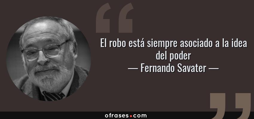 Frases de Fernando Savater - El robo está siempre asociado a la idea del poder