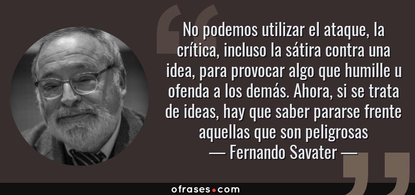 Frases de Fernando Savater - No podemos utilizar el ataque, la crítica, incluso la sátira contra una idea, para provocar algo que humille u ofenda a los demás. Ahora, si se trata de ideas, hay que saber pararse frente aquellas que son peligrosas