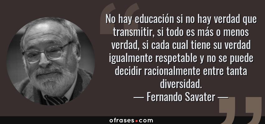 Frases de Fernando Savater - No hay educación si no hay verdad que transmitir, si todo es más o menos verdad, si cada cual tiene su verdad igualmente respetable y no se puede decidir racionalmente entre tanta diversidad.