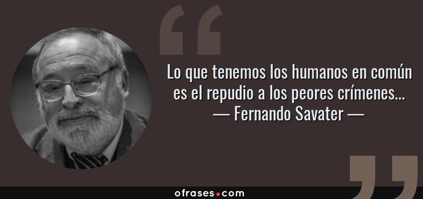 Frases de Fernando Savater - Lo que tenemos los humanos en común es el repudio a los peores crímenes...