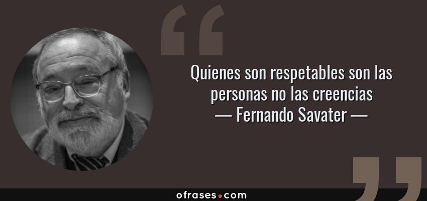 Frases de Fernando Savater - Quienes son respetables son las personas no las creencias