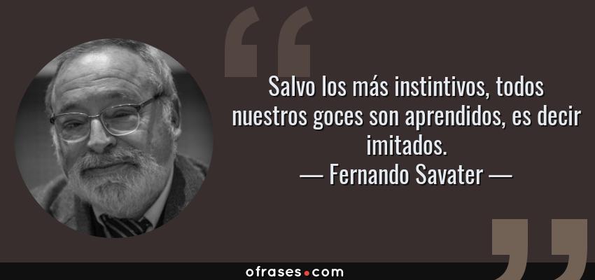Frases de Fernando Savater - Salvo los más instintivos, todos nuestros goces son aprendidos, es decir imitados.