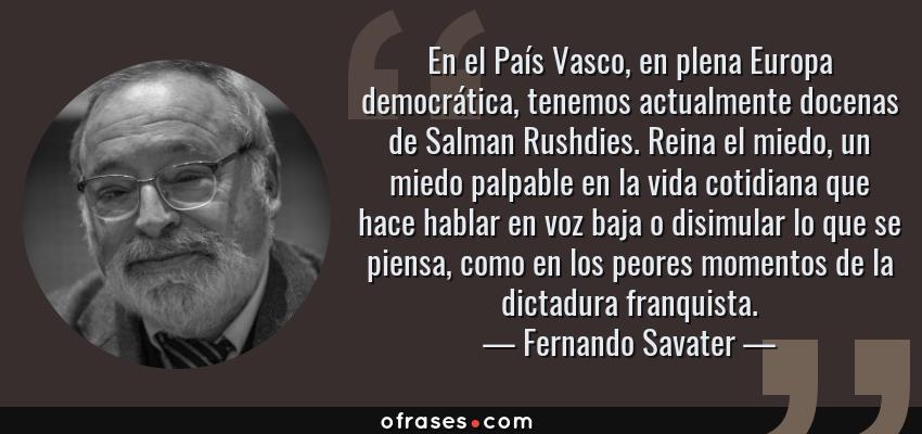 Frases de Fernando Savater - En el País Vasco, en plena Europa democrática, tenemos actualmente docenas de Salman Rushdies. Reina el miedo, un miedo palpable en la vida cotidiana que hace hablar en voz baja o disimular lo que se piensa, como en los peores momentos de la dictadura franquista.