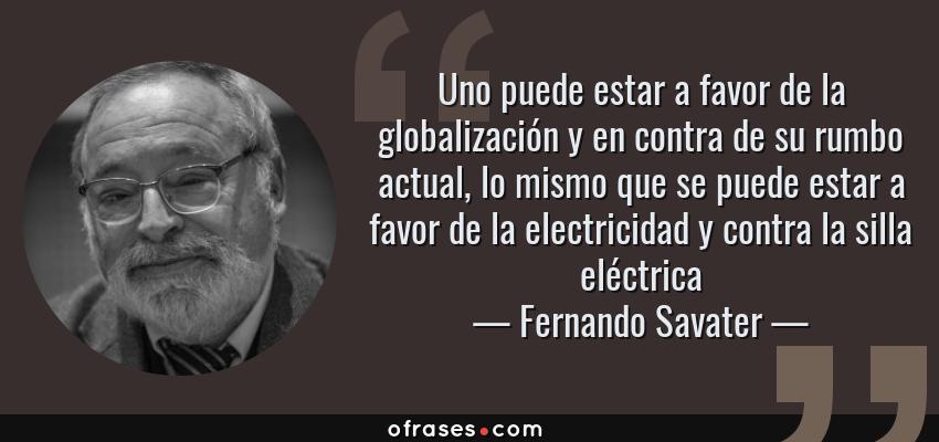 Frases de Fernando Savater - Uno puede estar a favor de la globalización y en contra de su rumbo actual, lo mismo que se puede estar a favor de la electricidad y contra la silla eléctrica