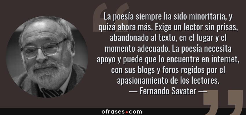 Frases de Fernando Savater - La poesía siempre ha sido minoritaria, y quizá ahora más. Exige un lector sin prisas, abandonado al texto, en el lugar y el momento adecuado. La poesía necesita apoyo y puede que lo encuentre en internet, con sus blogs y foros regidos por el apasionamiento de los lectores.