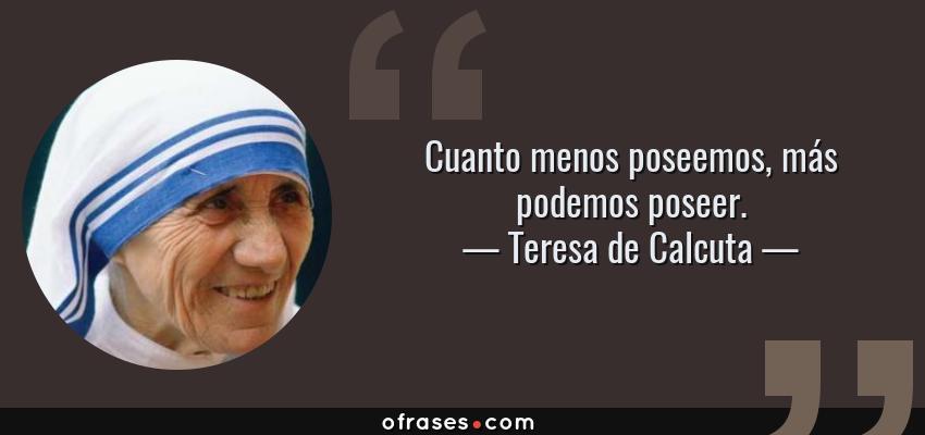 Frases de Teresa de Calcuta - Cuanto menos poseemos, más podemos poseer.