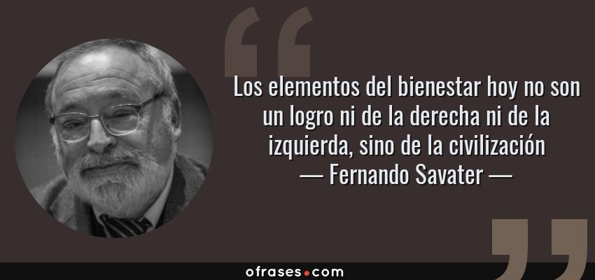 Frases de Fernando Savater - Los elementos del bienestar hoy no son un logro ni de la derecha ni de la izquierda, sino de la civilización