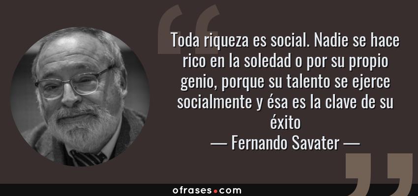 Frases de Fernando Savater - Toda riqueza es social. Nadie se hace rico en la soledad o por su propio genio, porque su talento se ejerce socialmente y ésa es la clave de su éxito