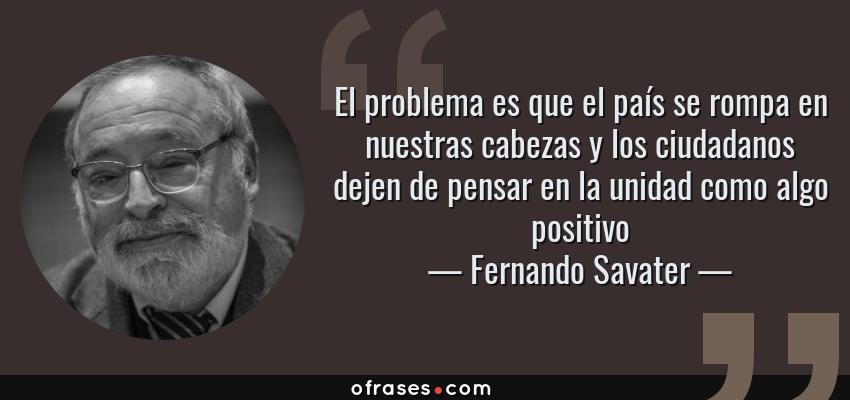 Frases de Fernando Savater - El problema es que el país se rompa en nuestras cabezas y los ciudadanos dejen de pensar en la unidad como algo positivo