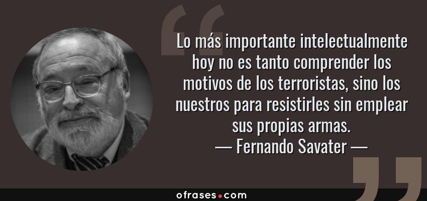 Frases de Fernando Savater - Lo más importante intelectualmente hoy no es tanto comprender los motivos de los terroristas, sino los nuestros para resistirles sin emplear sus propias armas.