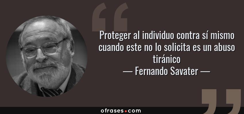 Frases de Fernando Savater - Proteger al individuo contra sí mismo cuando este no lo solicita es un abuso tiránico