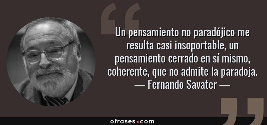 Frases de Fernando Savater - Un pensamiento no paradójico me resulta casi insoportable, un pensamiento cerrado en sí mismo, coherente, que no admite la paradoja.
