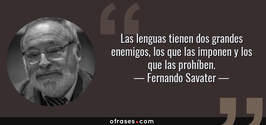 Frases de Fernando Savater - Las lenguas tienen dos grandes enemigos, los que las imponen y los que las prohíben.