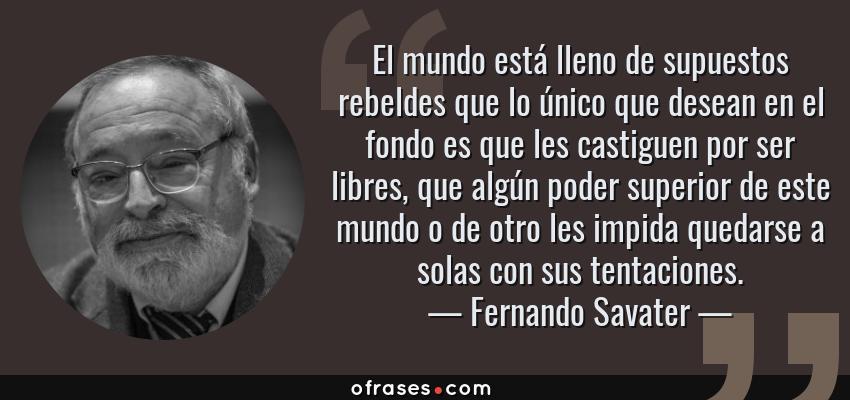 Frases de Fernando Savater - El mundo está lleno de supuestos rebeldes que lo único que desean en el fondo es que les castiguen por ser libres, que algún poder superior de este mundo o de otro les impida quedarse a solas con sus tentaciones.