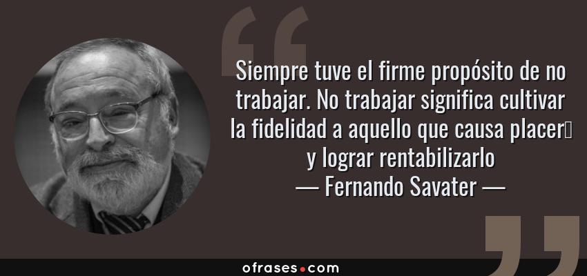 Frases de Fernando Savater - Siempre tuve el firme propósito de no trabajar. No trabajar significa cultivar la fidelidad a aquello que causa placer… y lograr rentabilizarlo