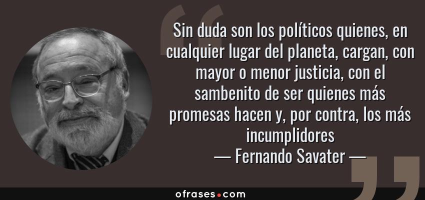 Frases de Fernando Savater - Sin duda son los políticos quienes, en cualquier lugar del planeta, cargan, con mayor o menor justicia, con el sambenito de ser quienes más promesas hacen y, por contra, los más incumplidores
