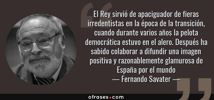 Frases de Fernando Savater - El Rey sirvió de apaciguador de fieras irredentistas en la época de la transición, cuando durante varios años la pelota democrática estuvo en el alero. Después ha sabido colaborar a difundir una imagen positiva y razonablemente glamurosa de España por el mundo