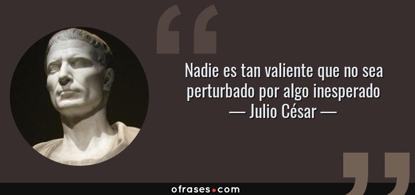 Frases de Julio César - Nadie es tan valiente que no sea perturbado por algo inesperado
