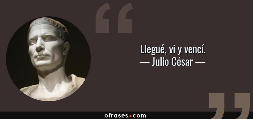 Frases de Julio César - Llegué, vi y vencí.
