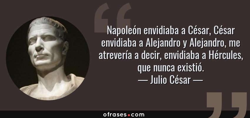 Frases de Julio César - Napoleón envidiaba a César, César envidiaba a Alejandro y Alejandro, me atrevería a decir, envidiaba a Hércules, que nunca existió.