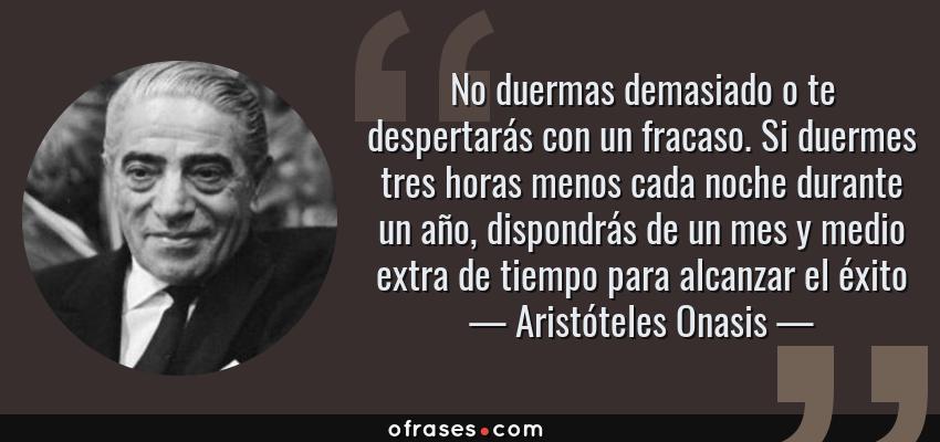Frases de Aristóteles Onasis - No duermas demasiado o te despertarás con un fracaso. Si duermes tres horas menos cada noche durante un año, dispondrás de un mes y medio extra de tiempo para alcanzar el éxito