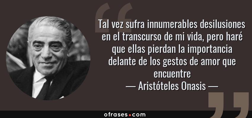 Frases de Aristóteles Onasis - Tal vez sufra innumerables desilusiones en el transcurso de mi vida, pero haré que ellas pierdan la importancia delante de los gestos de amor que encuentre