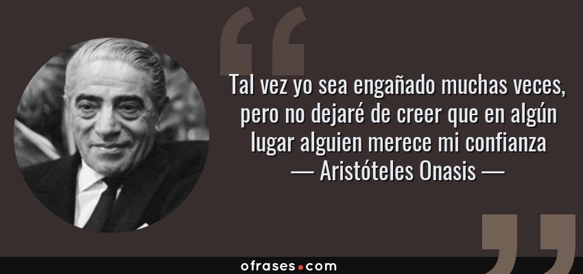 Frases de Aristóteles Onasis - Tal vez yo sea engañado muchas veces, pero no dejaré de creer que en algún lugar alguien merece mi confianza