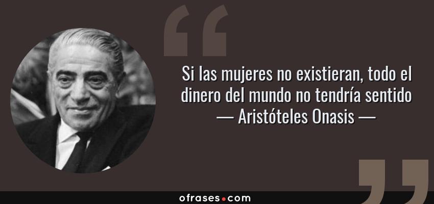 Frases de Aristóteles Onasis - Si las mujeres no existieran, todo el dinero del mundo no tendría sentido