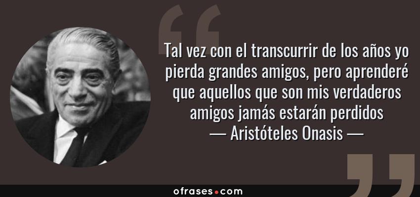 Frases de Aristóteles Onasis - Tal vez con el transcurrir de los años yo pierda grandes amigos, pero aprenderé que aquellos que son mis verdaderos amigos jamás estarán perdidos