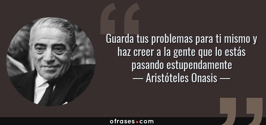 Frases de Aristóteles Onasis - Guarda tus problemas para ti mismo y haz creer a la gente que lo estás pasando estupendamente