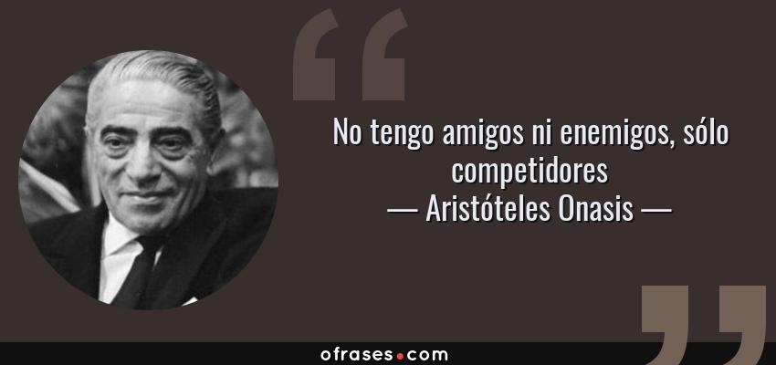 Frases de Aristóteles Onasis - No tengo amigos ni enemigos, sólo competidores