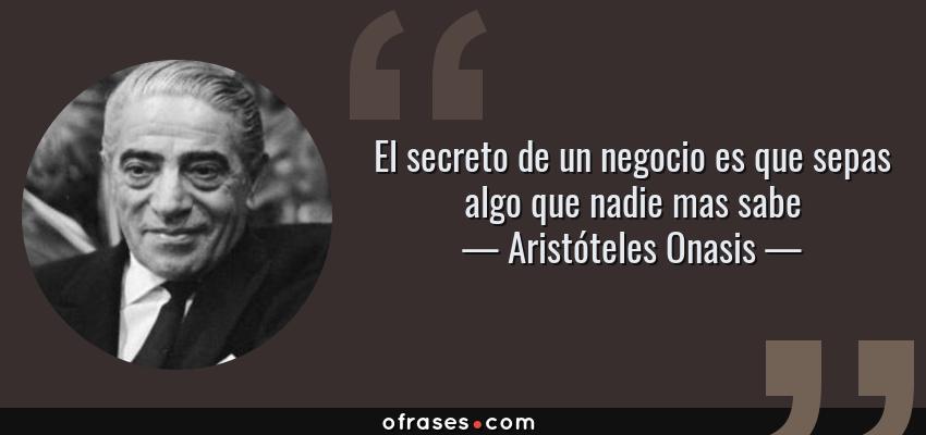 Frases de Aristóteles Onasis - El secreto de un negocio es que sepas algo que nadie mas sabe