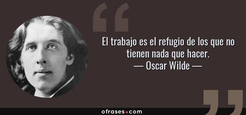 Frases de Oscar Wilde - El trabajo es el refugio de los que no tienen nada que hacer.