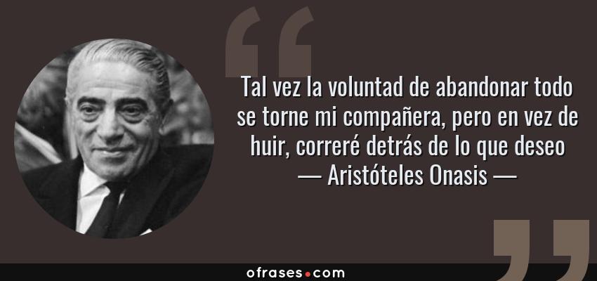 Frases de Aristóteles Onasis - Tal vez la voluntad de abandonar todo se torne mi compañera, pero en vez de huir, correré detrás de lo que deseo