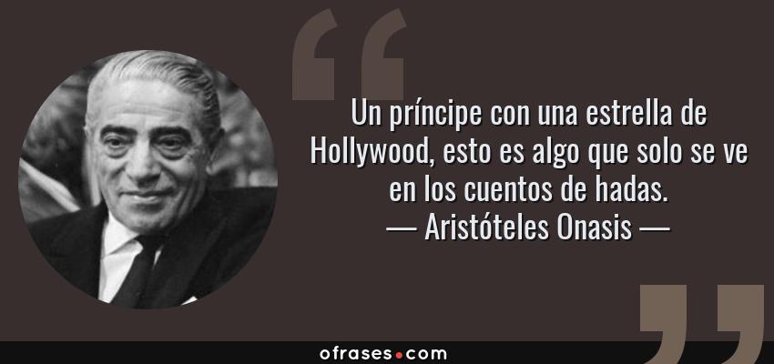 Frases de Aristóteles Onasis - Un príncipe con una estrella de Hollywood, esto es algo que solo se ve en los cuentos de hadas.