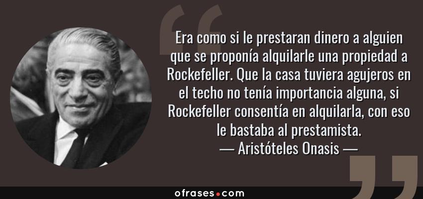 Frases de Aristóteles Onasis - Era como si le prestaran dinero a alguien que se proponía alquilarle una propiedad a Rockefeller. Que la casa tuviera agujeros en el techo no tenía importancia alguna, si Rockefeller consentía en alquilarla, con eso le bastaba al prestamista.