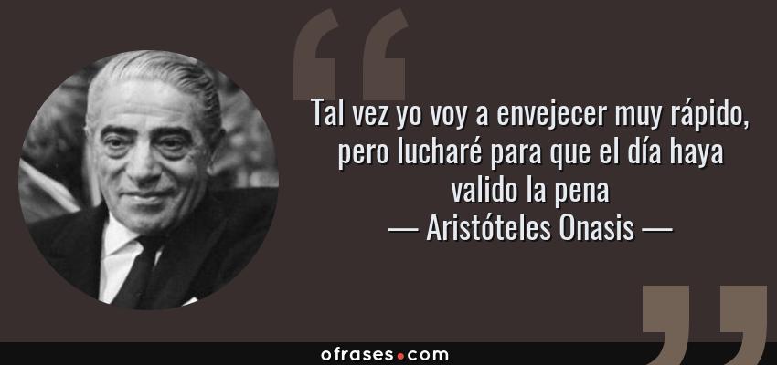 Frases de Aristóteles Onasis - Tal vez yo voy a envejecer muy rápido, pero lucharé para que el día haya valido la pena